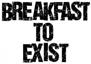 Breakfast To Exist